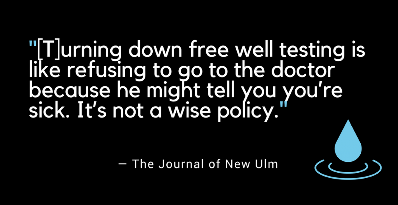 "As the Journal in New Ulm put it: ""turning down free well-testing is like refusing to go to the doctor because he might tell you you're sick. It's not a wise policy."""